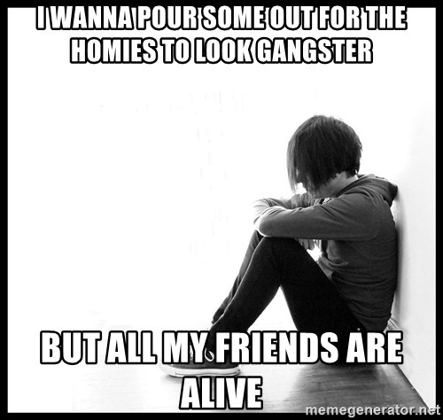 First World Problems - I wanna pour some out for the homies to look Gangster but alL my friends are alive