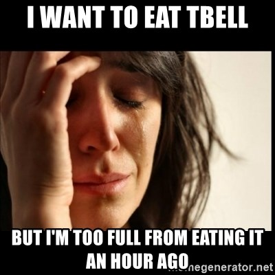 First World Problems - I want to eat Tbell But I'm too full from eating it an hour ago