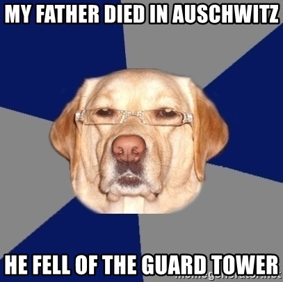 Racist Dawg - My Father died in auschwitz He fell of the guard tower