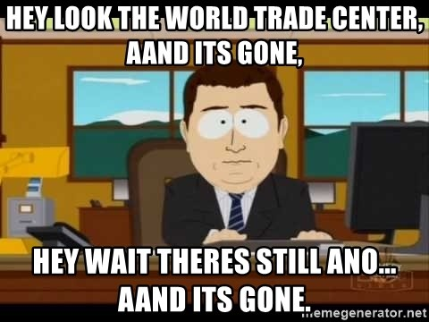 south park aand it's gone - hey look the world trade center, aand its gone, hey wait theres still ano... aand its gone.