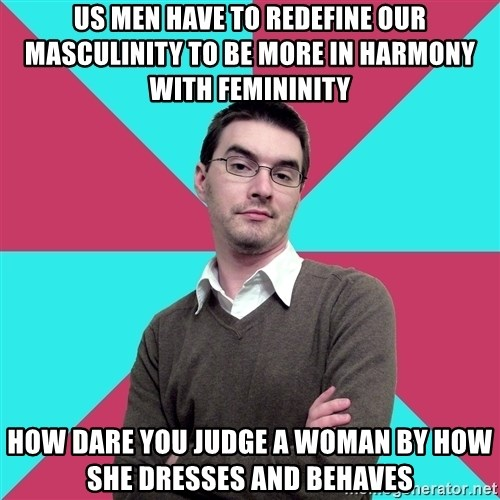 Privilege Denying Dude - US MEN HAVE TO REDEFINE OUR MASCULINITY TO BE MORE IN HARMONY WITH FEMININITY hOW DARE YOU JUDGE A WOMAN BY HOW SHE DRESSES AND BEHAVES