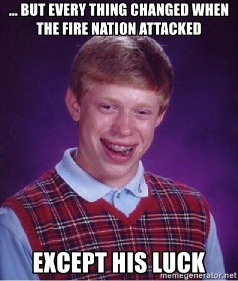 Bad Luck Brian - ... but every thing changed when the fire nation attacked except his luck