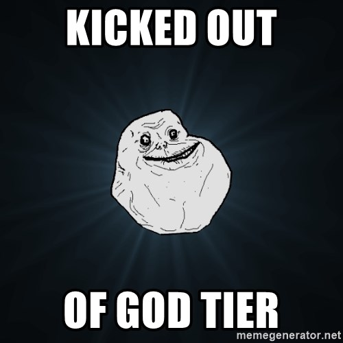 Forever Alone - KICKED OUT OF GOD TIER
