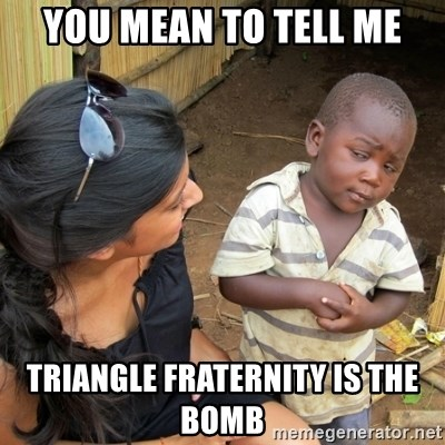 skeptical black kid - you mean to tell me Triangle fraternity is the bomb