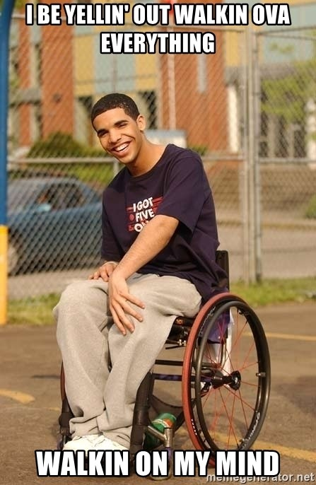 Drake Wheelchair - I be yellin' out Walkin ova everything Walkin on my mind