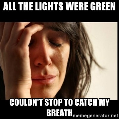 First World Problems - All the lights were green couldn't stop to catch my breath