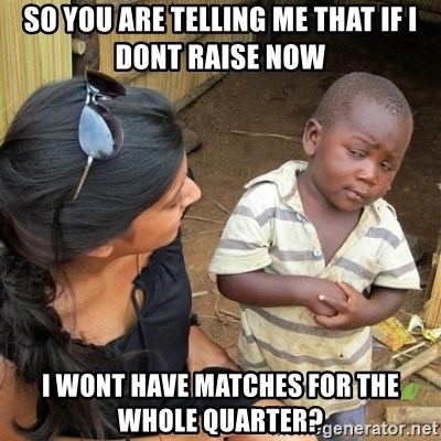 skeptical black kid - SO you are telling me that if I dont raise now I wont have matches for the whole Quarter?