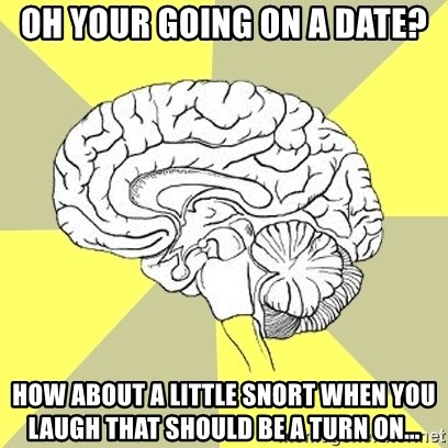 Traitor Brain - Oh your going on a date? how about a little snort when you laugh that should be a turn on...