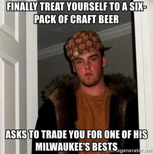 Scumbag Steve - Finally treat yourself to a six-pack of craft beer asks to trade you for one of his milwaukee's bests