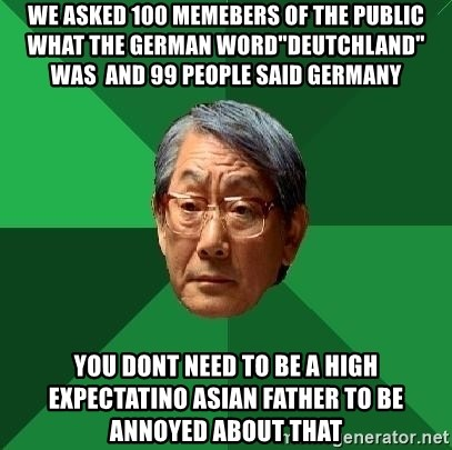 """High Expectations Asian Father - we asked 100 memebers of the public what the german word""""deutchland"""" was  and 99 people said germany you dont need to be a high expectatino asian father to be annoyed about that"""