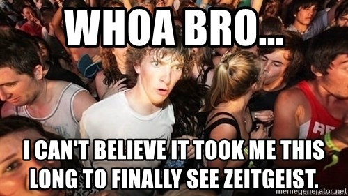 Sudden Realization Ralph - Whoa Bro... I Can't Believe It Took me this long to finally see zeitgeist.