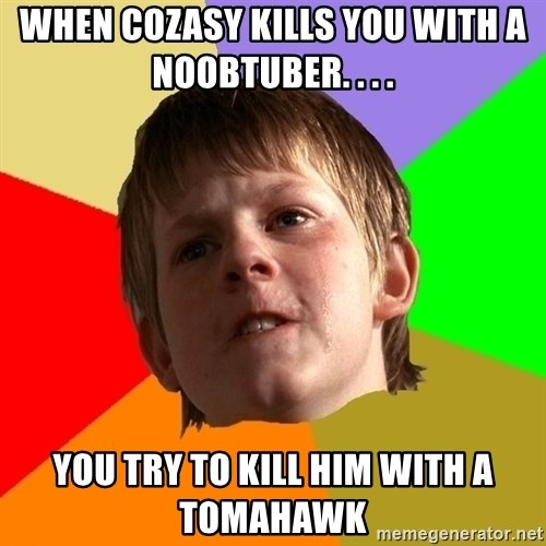 Angry School Boy - when cozasy kills you with a noobtuber. . . . you try to kill him with a tomahawk