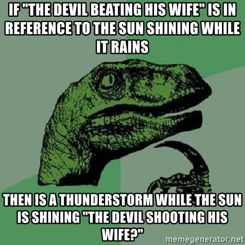 """Philosoraptor - If """"the devil beating his wife"""" is in reference to the sun shining while it rains then is a thunderstorm while the sun is shining """"the devil shooting his wife?"""""""