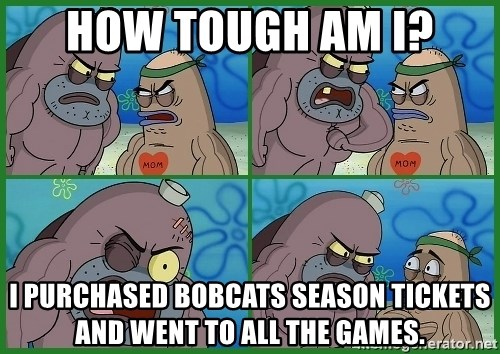 How tough are you - How tough am I? I purchased Bobcats season tickets and went to all the games.
