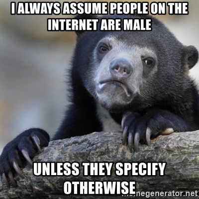 Confession Bear - I Always assume people on the internet are male unless they specify otherwise
