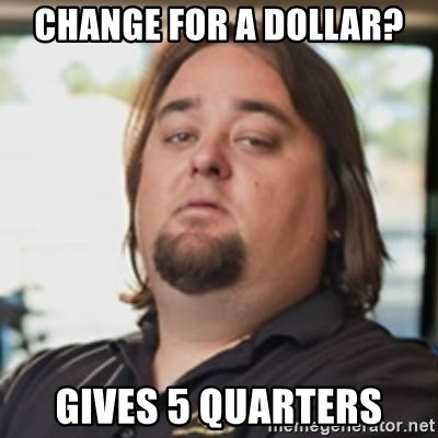 chumlee - change for a dollar? gives 5 quarters