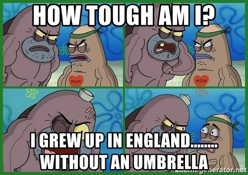 How tough are you - How tough am I? I grew up in England........ Without an umbrella