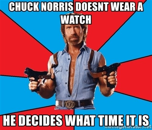 Chuck Norris  - Chuck norris doesnt wear a watch he decides what time it is