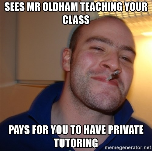 Good Guy Greg - sees mr oldham teaching your class pays for you to have private tutoring