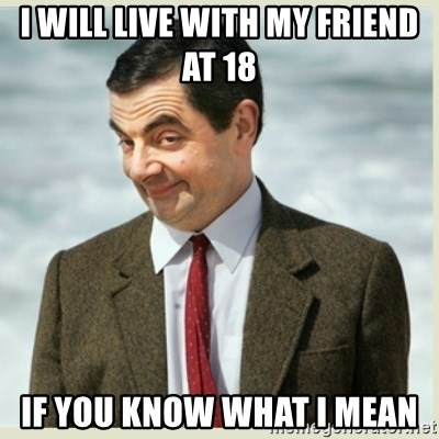 MR bean - i will live with my friend at 18 iF YOU KNOW WHAT i MEAN