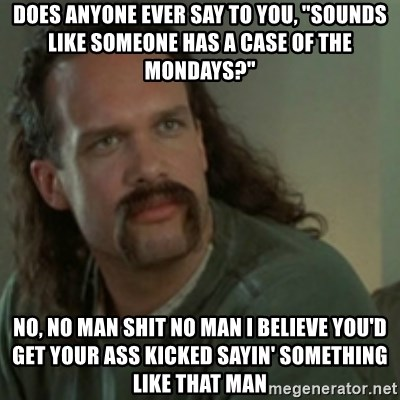 """Lawrence - Office Space - Does anyone ever say to you, """"Sounds like someone has a case of the Mondays?"""" No, no man shit no man I believe you'd get your ass kicked sayin' something like that man"""