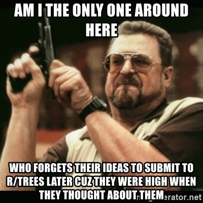 am i the only one around here - am i the only one around here who forgets their ideas to submit to r/trees later cuz they were high when they thought about them