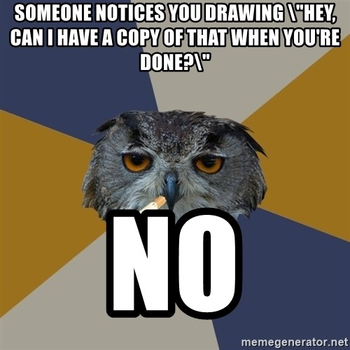 "Art Student Owl - Someone notices you drawing ""Hey, can I have a copy of that when you're done?\"" NO"