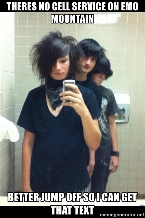 Try Hard Emos - theres no cell service on emo mountain better jump off so i can get that text
