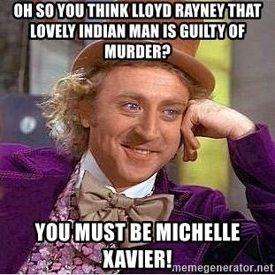Willy Wonka - Oh so you think Lloyd Rayney that lovely Indian man is guilty of murder? You must be Michelle Xavier!