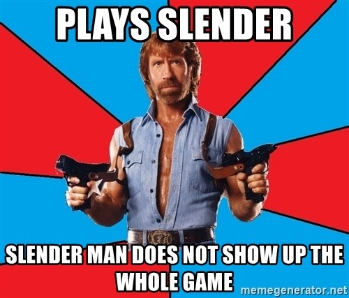 Chuck Norris  - PLays Slender Slender man does not show up the whole game