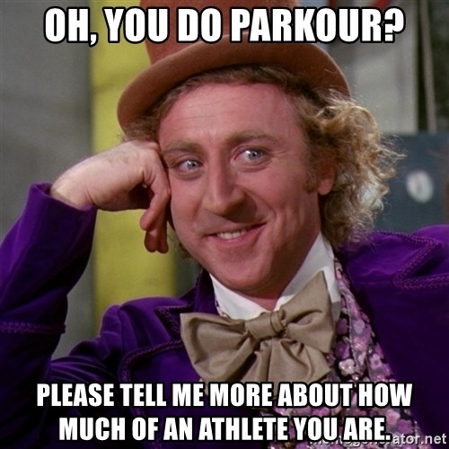 Willy Wonka - Oh, you do parkour? Please tell me more about how much of an athlete you are.