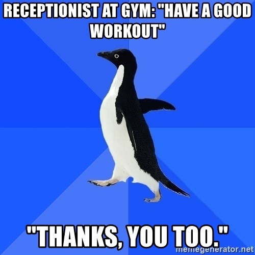 """Socially Awkward Penguin - Receptionist at gym: """"Have a good workout"""" """"Thanks, you too."""""""