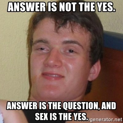 Really highguy - answer is not the yes. answer is the question, and sex is the yes.
