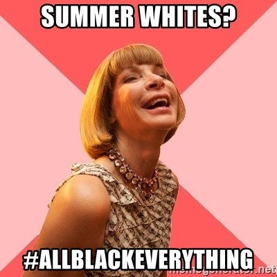 Amused Anna Wintour - SUMMER WHITES? #ALLBLACKEVERYTHING