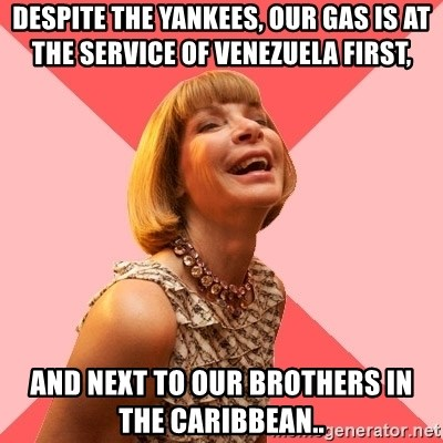 Amused Anna Wintour - Despite the Yankees, our gas is at the service of Venezuela first, AND NEXT TO OUR BROTHERS IN THE CARIBBEAN..