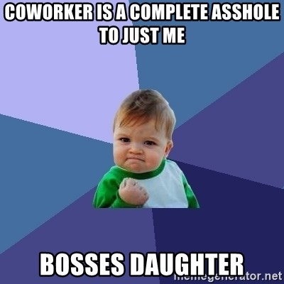 Success Kid - Coworker is a complete asshole to just me Bosses Daughter