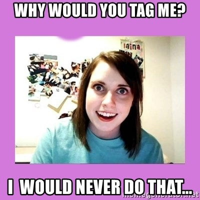 Overly Attached Girlfriend 2 - Why would you tag me? i  would never do that...