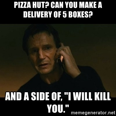"""liam neeson taken - PIZZA HUT? CAN YOU MAKE A DELIVERY OF 5 BOXES? AND A SIDE OF, """"I WILL KILL YOU."""""""