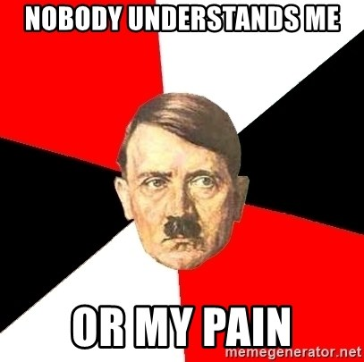 Advice Hitler - Nobody understands me or my pain