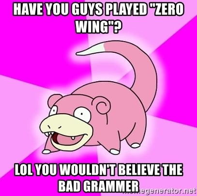 """Slowpoke - have you guys played """"zero wing""""? lol you wouldn't believe the bad grammer"""