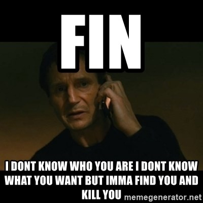 liam neeson taken - fin  i dont know who you are i dont know what you want but imma find you and kill you