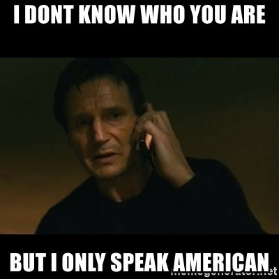 liam neeson taken - I dont know who you are but I only speak american