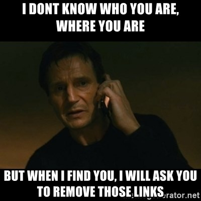 liam neeson taken - i dont know who you are, where you are but when i find you, i will ask you to remove those links