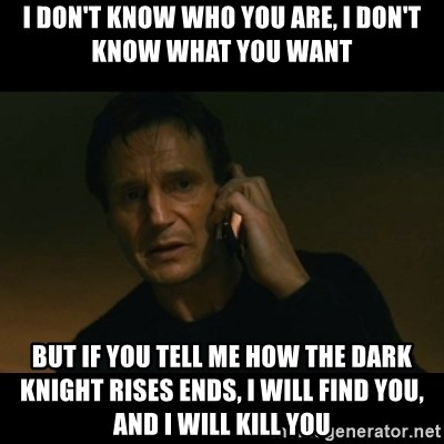 liam neeson taken - I DON'T KNOW WHO YOU ARE, I DON'T KNOW WHAT YOU WANT BUT IF YOU TELL ME HOW THE DARK KNIGHT RISES ENDS, I WILL FIND YOU, AND I WILL KILL YOU
