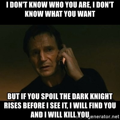 liam neeson taken - I DON'T KNOW WHO YOU ARE, I DON'T KNOW WHAT YOU WANT BUT IF YOU SPOIL THE DARK KNIGHT RISES BEFORE I SEE IT, I WILL FIND YOU AND I WILL KILL YOU