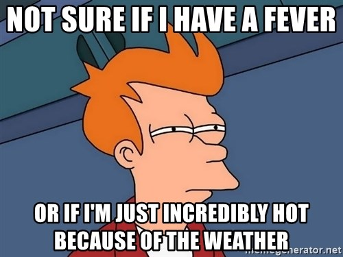 Futurama Fry - Not sure if I have a fever or if i'm just incredibly hot because of the weather