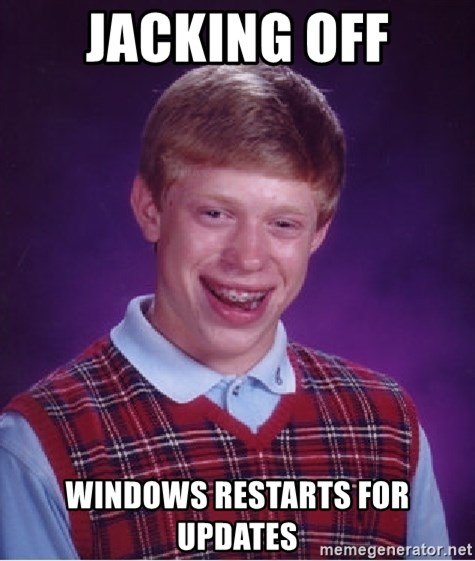 Bad Luck Brian - jacking off windows restarts for updates