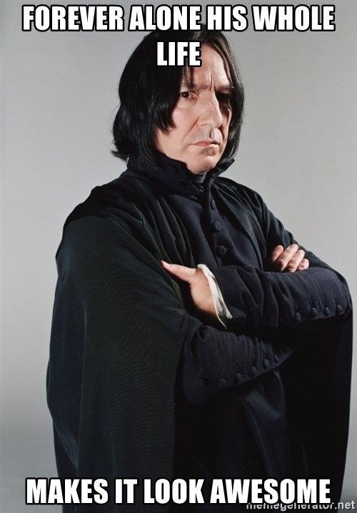 Snape - forever alone his whole life makes it look awesome