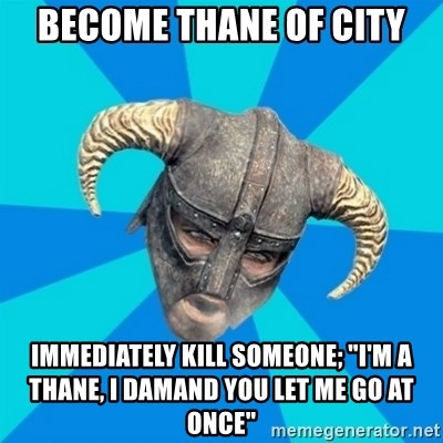 "skyrim stan - BECOME THANE OF CITY IMMEDIATELY KILL SOMEONE; ""i'M A THANE, i DAMAND YOU LET ME GO AT ONCE"""