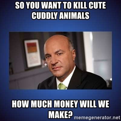 Kevin O'Leary - So you want to kill cute cuddly animals How much money will we make?